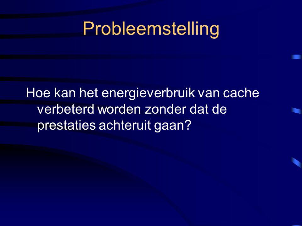 Probleemstelling Hoe kan het energieverbruik van cache verbeterd worden zonder dat de prestaties achteruit gaan?