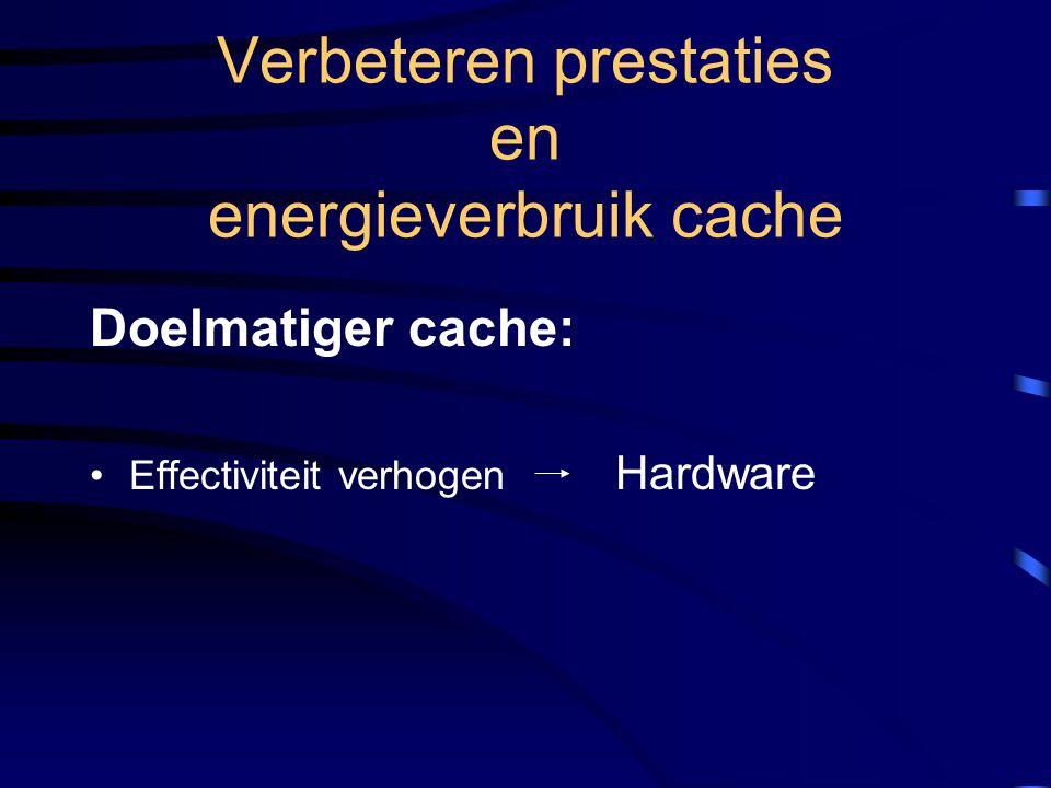 Verbeteren prestaties en energieverbruik cache Doelmatiger cache: Effectiviteit verhogen Hardware