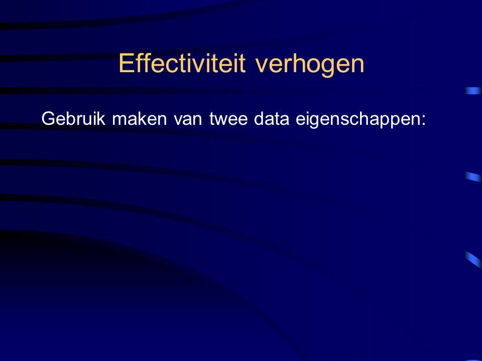 Effectiviteit verhogen Gebruik maken van twee data eigenschappen: