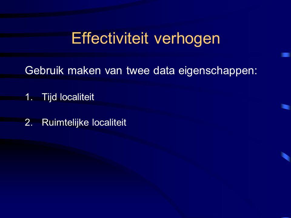 Effectiviteit verhogen Gebruik maken van twee data eigenschappen: 1.Tijd localiteit 2.Ruimtelijke localiteit