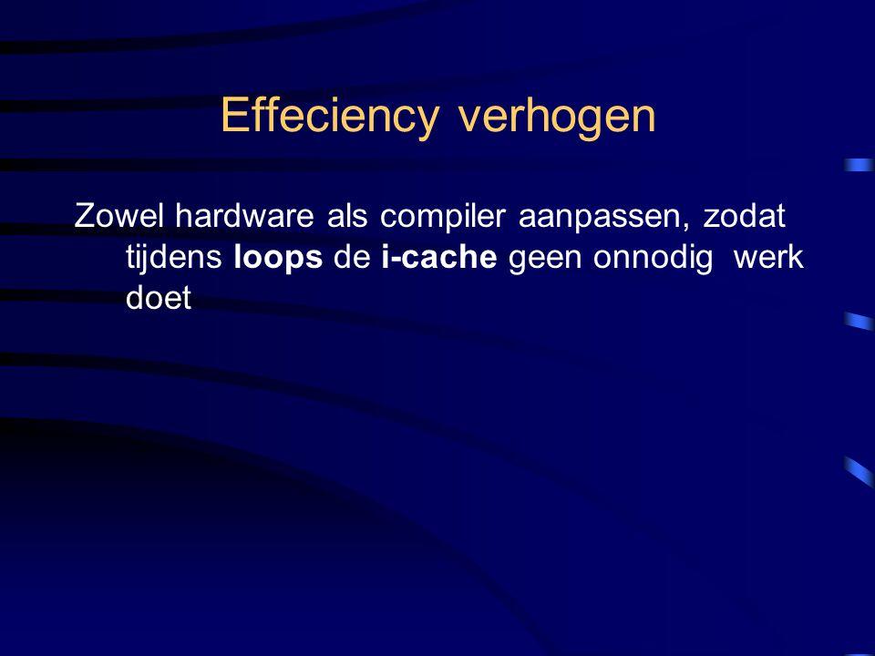 Effeciency verhogen Zowel hardware als compiler aanpassen, zodat tijdens loops de i-cache geen onnodig werk doet