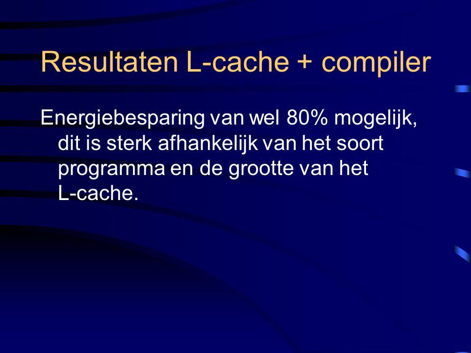 Resultaten L-cache + compiler Energiebesparing van wel 80% mogelijk, dit is sterk afhankelijk van het soort programma en de grootte van het L-cache.