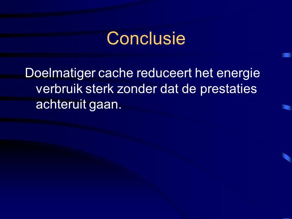 Conclusie Doelmatiger cache reduceert het energie verbruik sterk zonder dat de prestaties achteruit gaan.