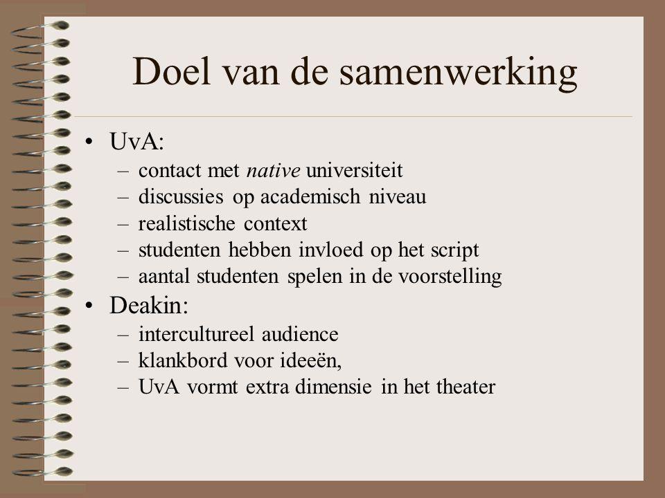 Doel van de samenwerking UvA: –contact met native universiteit –discussies op academisch niveau –realistische context –studenten hebben invloed op het script –aantal studenten spelen in de voorstelling Deakin: –intercultureel audience –klankbord voor ideeën, –UvA vormt extra dimensie in het theater