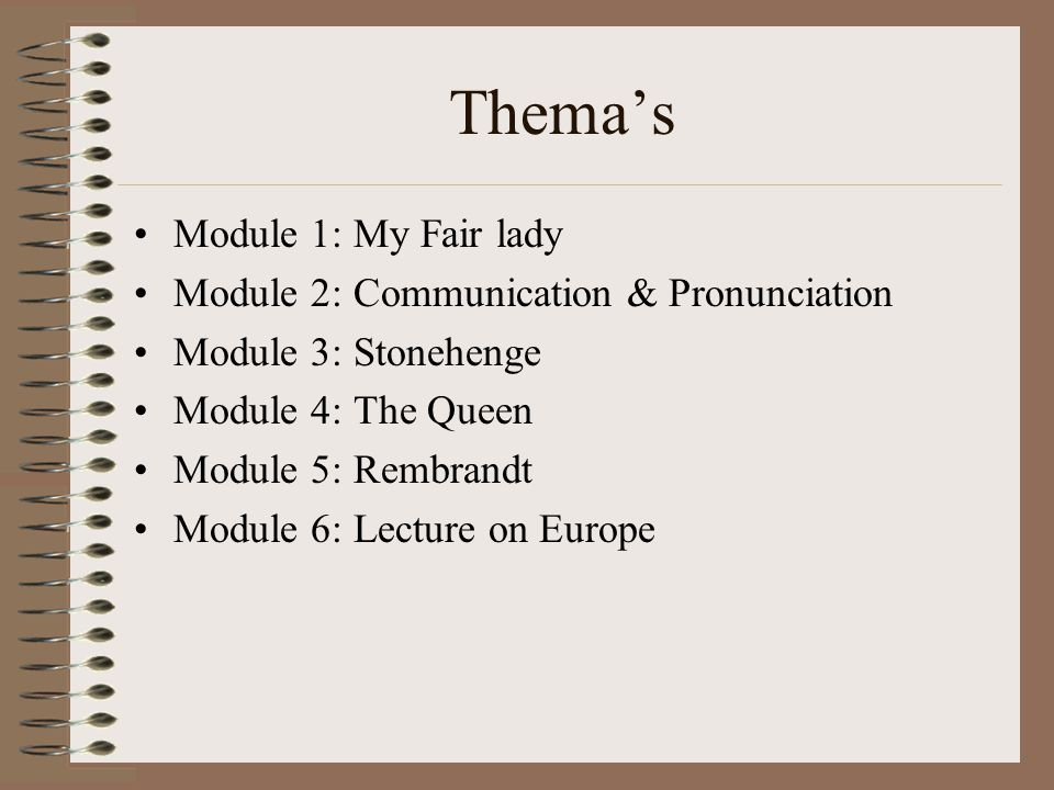 Thema's Module 1: My Fair lady Module 2: Communication & Pronunciation Module 3: Stonehenge Module 4: The Queen Module 5: Rembrandt Module 6: Lecture