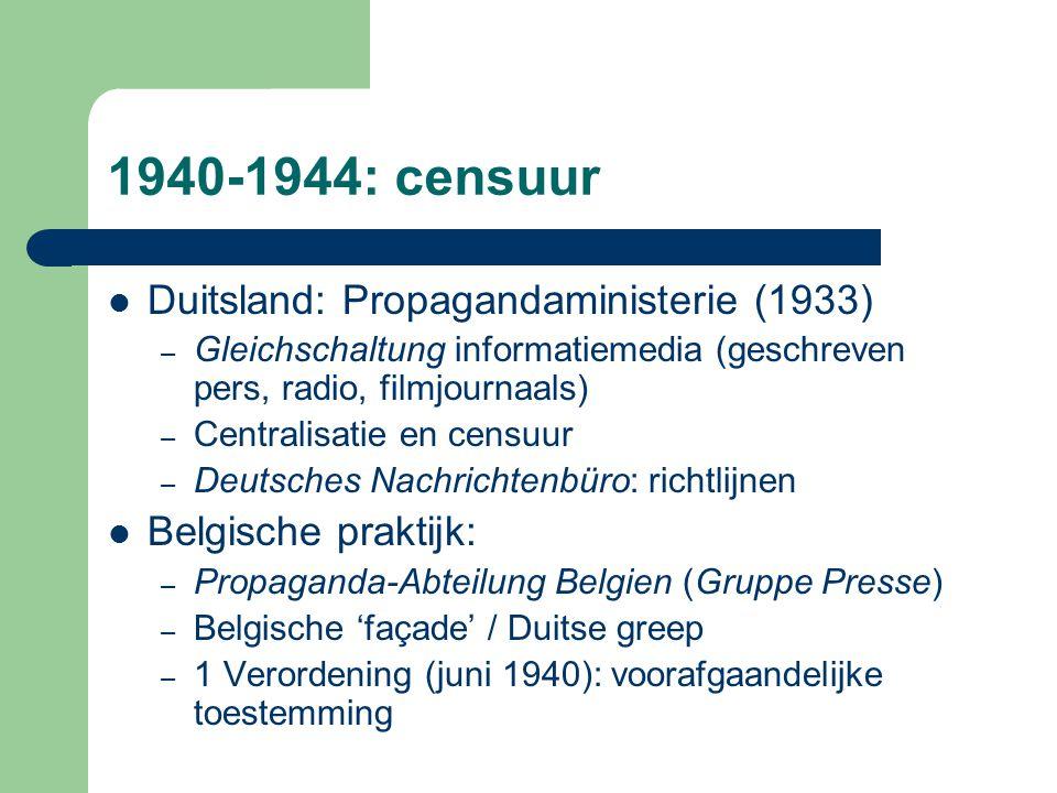 1940-1944: censuur Duitsland: Propagandaministerie (1933) – Gleichschaltung informatiemedia (geschreven pers, radio, filmjournaals) – Centralisatie en censuur – Deutsches Nachrichtenbüro: richtlijnen Belgische praktijk: – Propaganda-Abteilung Belgien (Gruppe Presse) – Belgische 'façade' / Duitse greep – 1 Verordening (juni 1940): voorafgaandelijke toestemming