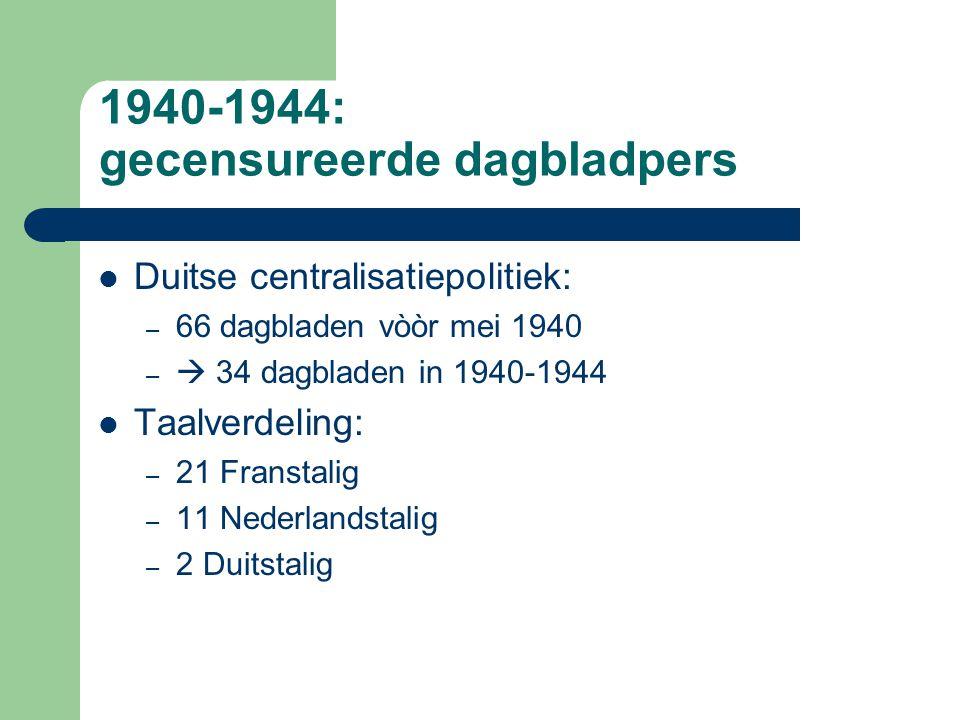 1940-1944: gecensureerde dagbladpers Duitse centralisatiepolitiek: – 66 dagbladen vòòr mei 1940 –  34 dagbladen in 1940-1944 Taalverdeling: – 21 Franstalig – 11 Nederlandstalig – 2 Duitstalig