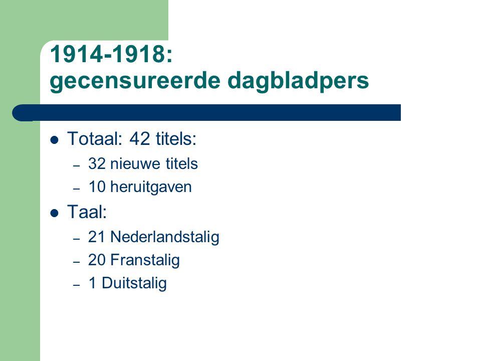 1914-1918: gecensureerde dagbladpers Totaal: 42 titels: – 32 nieuwe titels – 10 heruitgaven Taal: – 21 Nederlandstalig – 20 Franstalig – 1 Duitstalig