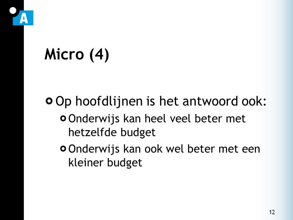 12 Micro (4) Op hoofdlijnen is het antwoord ook: Onderwijs kan heel veel beter met hetzelfde budget Onderwijs kan ook wel beter met een kleiner budget