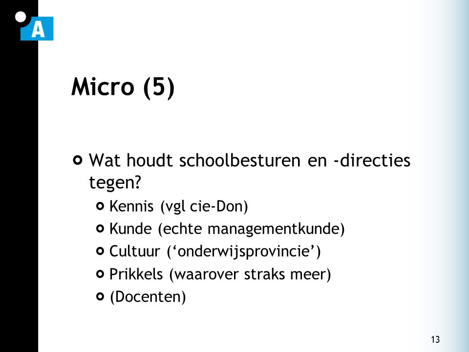 13 Micro (5) Wat houdt schoolbesturen en -directies tegen? Kennis (vgl cie-Don) Kunde (echte managementkunde) Cultuur ('onderwijsprovincie') Prikkels