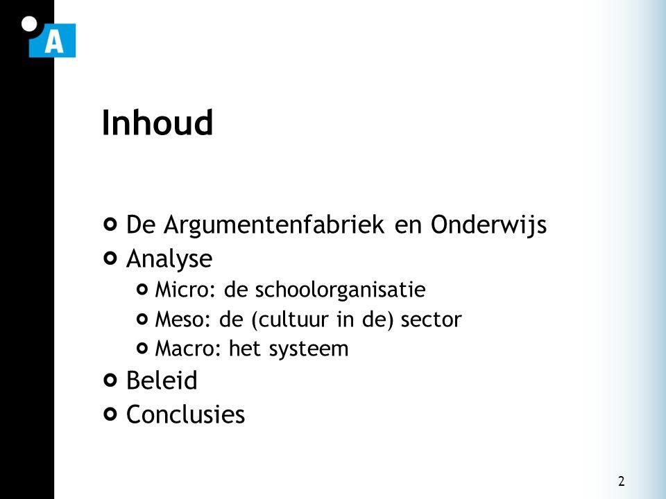 2 Inhoud De Argumentenfabriek en Onderwijs Analyse Micro: de schoolorganisatie Meso: de (cultuur in de) sector Macro: het systeem Beleid Conclusies