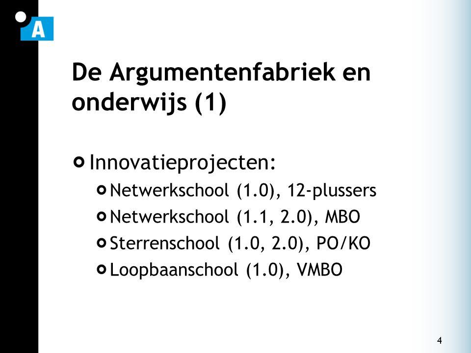 4 De Argumentenfabriek en onderwijs (1) Innovatieprojecten: Netwerkschool (1.0), 12-plussers Netwerkschool (1.1, 2.0), MBO Sterrenschool (1.0, 2.0), PO/KO Loopbaanschool (1.0), VMBO