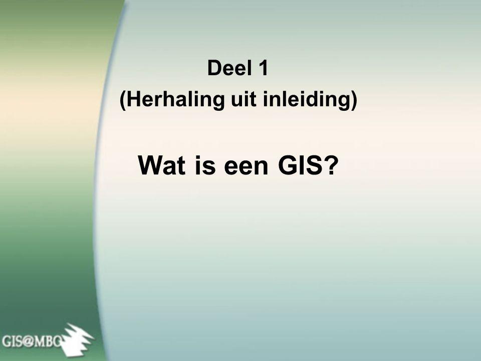 Deel 1 (Herhaling uit inleiding) Wat is een GIS?