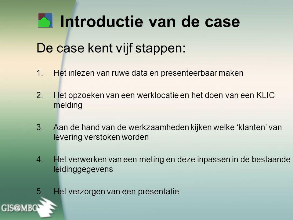 Introductie van de case De case kent vijf stappen: 1.Het inlezen van ruwe data en presenteerbaar maken 2.Het opzoeken van een werklocatie en het doen van een KLIC melding 3.Aan de hand van de werkzaamheden kijken welke 'klanten' van levering verstoken worden 4.Het verwerken van een meting en deze inpassen in de bestaande leidinggegevens 5.Het verzorgen van een presentatie