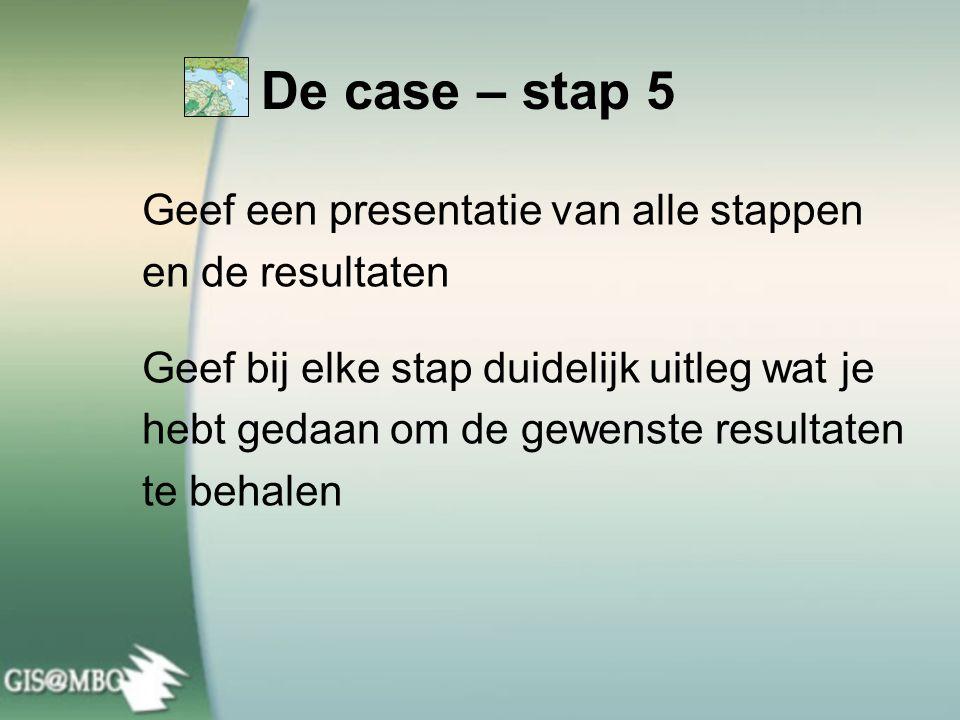 Geef een presentatie van alle stappen en de resultaten Geef bij elke stap duidelijk uitleg wat je hebt gedaan om de gewenste resultaten te behalen De case – stap 5