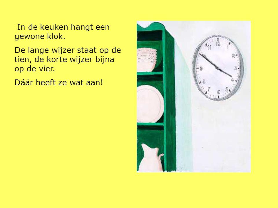 In de keuken hangt een gewone klok. De lange wijzer staat op de tien, de korte wijzer bijna op de vier. Dáár heeft ze wat aan!