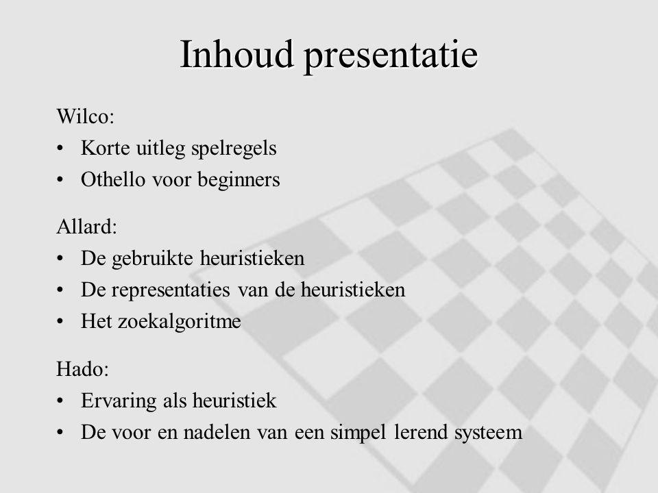 Inhoud presentatie Wilco: Korte uitleg spelregels Othello voor beginners Allard: De gebruikte heuristieken De representaties van de heuristieken Het z