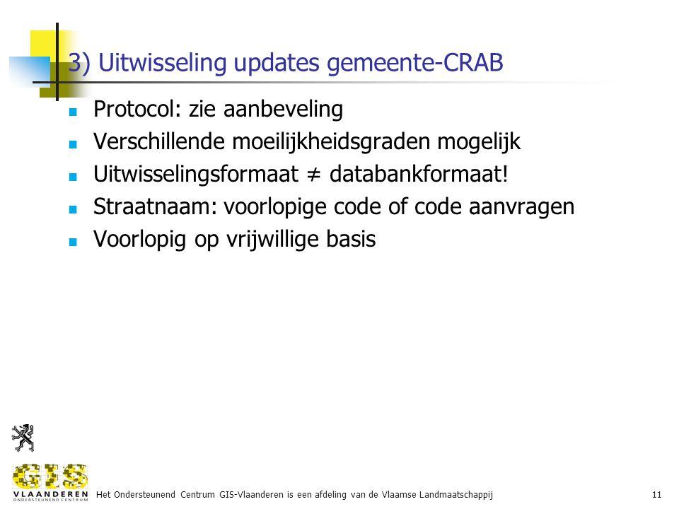 Het Ondersteunend Centrum GIS-Vlaanderen is een afdeling van de Vlaamse Landmaatschappij11 3) Uitwisseling updates gemeente-CRAB Protocol: zie aanbeveling Verschillende moeilijkheidsgraden mogelijk Uitwisselingsformaat ≠ databankformaat.