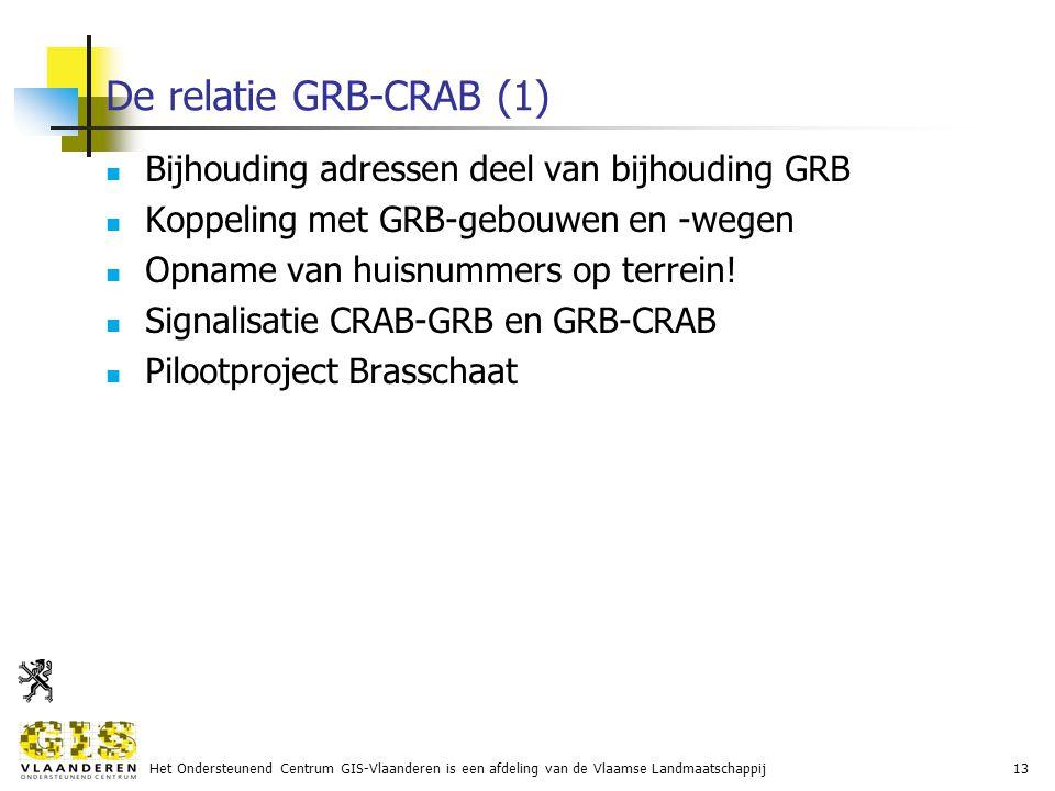 Het Ondersteunend Centrum GIS-Vlaanderen is een afdeling van de Vlaamse Landmaatschappij13 De relatie GRB-CRAB (1) Bijhouding adressen deel van bijhouding GRB Koppeling met GRB-gebouwen en -wegen Opname van huisnummers op terrein.