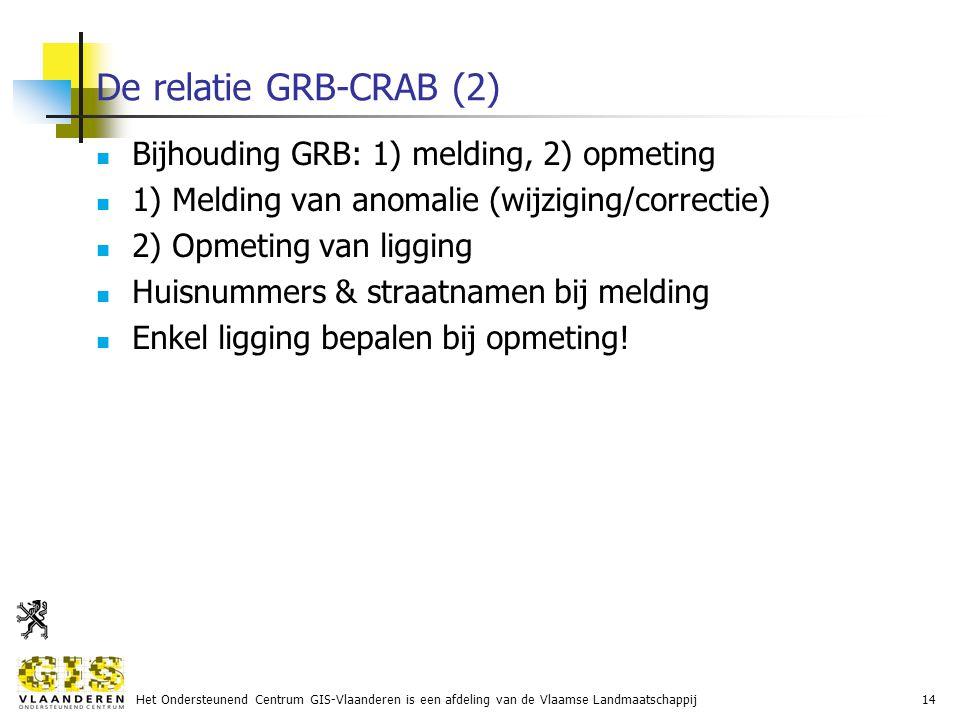Het Ondersteunend Centrum GIS-Vlaanderen is een afdeling van de Vlaamse Landmaatschappij14 De relatie GRB-CRAB (2) Bijhouding GRB: 1) melding, 2) opmeting 1) Melding van anomalie (wijziging/correctie) 2) Opmeting van ligging Huisnummers & straatnamen bij melding Enkel ligging bepalen bij opmeting!