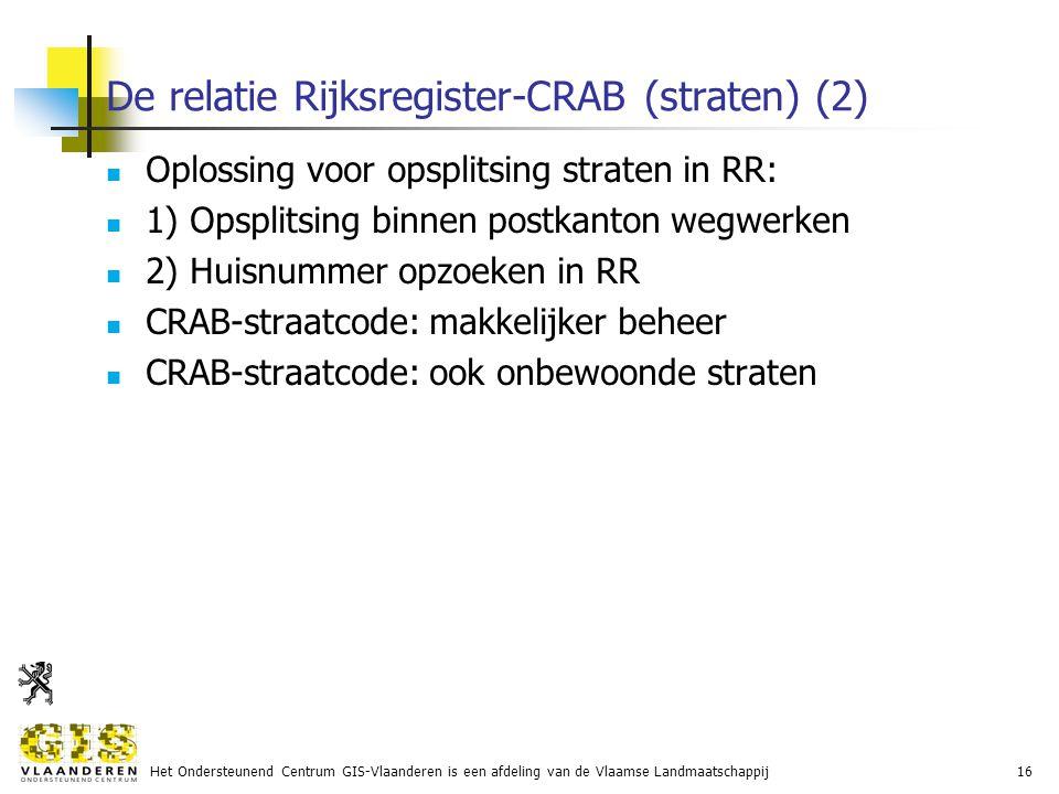 Het Ondersteunend Centrum GIS-Vlaanderen is een afdeling van de Vlaamse Landmaatschappij16 De relatie Rijksregister-CRAB (straten) (2) Oplossing voor opsplitsing straten in RR: 1) Opsplitsing binnen postkanton wegwerken 2) Huisnummer opzoeken in RR CRAB-straatcode: makkelijker beheer CRAB-straatcode: ook onbewoonde straten
