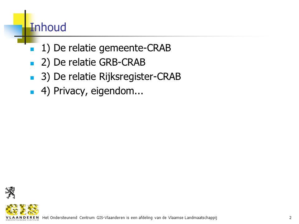 Het Ondersteunend Centrum GIS-Vlaanderen is een afdeling van de Vlaamse Landmaatschappij2 Inhoud 1) De relatie gemeente-CRAB 2) De relatie GRB-CRAB 3) De relatie Rijksregister-CRAB 4) Privacy, eigendom...