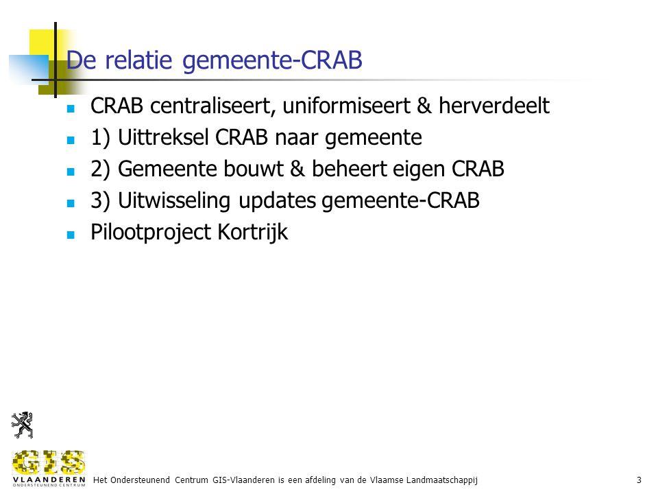 Het Ondersteunend Centrum GIS-Vlaanderen is een afdeling van de Vlaamse Landmaatschappij3 De relatie gemeente-CRAB CRAB centraliseert, uniformiseert & herverdeelt 1) Uittreksel CRAB naar gemeente 2) Gemeente bouwt & beheert eigen CRAB 3) Uitwisseling updates gemeente-CRAB Pilootproject Kortrijk