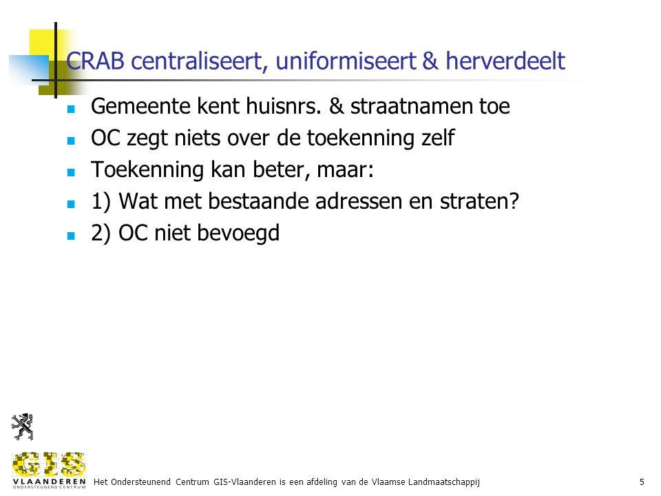 Het Ondersteunend Centrum GIS-Vlaanderen is een afdeling van de Vlaamse Landmaatschappij5 CRAB centraliseert, uniformiseert & herverdeelt Gemeente kent huisnrs.