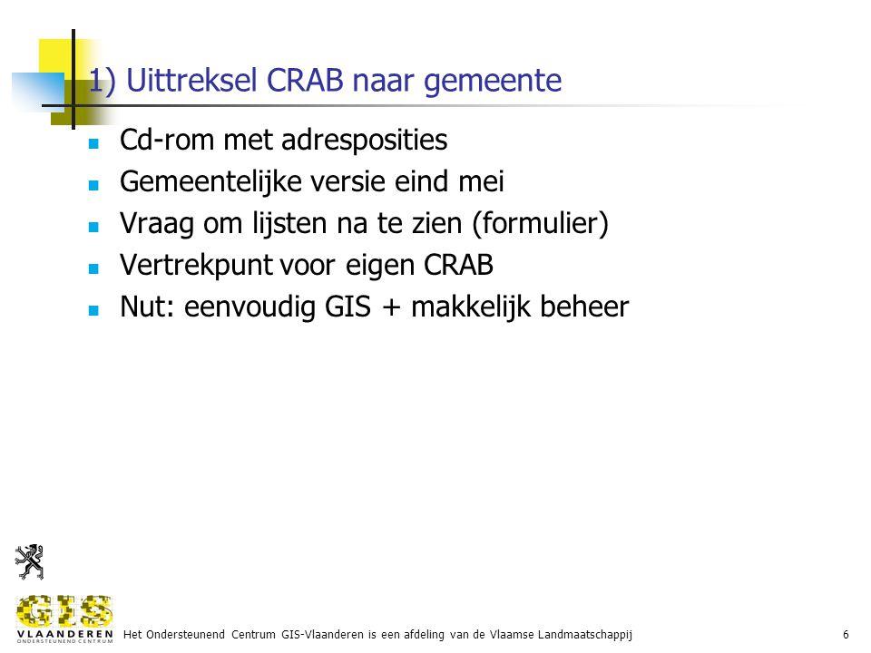 Het Ondersteunend Centrum GIS-Vlaanderen is een afdeling van de Vlaamse Landmaatschappij6 1) Uittreksel CRAB naar gemeente Cd-rom met adresposities Gemeentelijke versie eind mei Vraag om lijsten na te zien (formulier) Vertrekpunt voor eigen CRAB Nut: eenvoudig GIS + makkelijk beheer