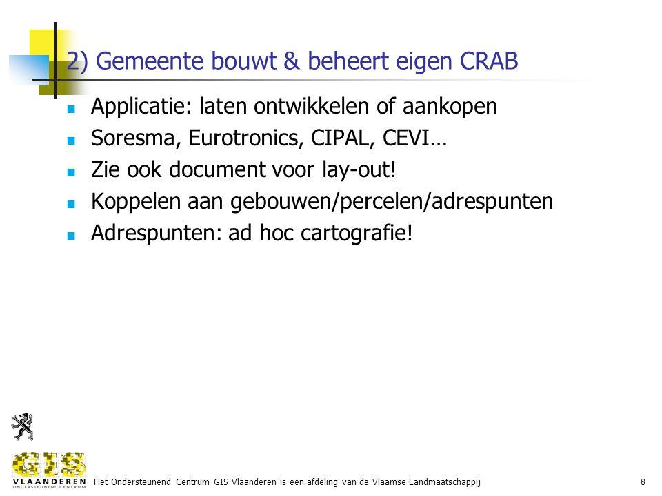 Het Ondersteunend Centrum GIS-Vlaanderen is een afdeling van de Vlaamse Landmaatschappij8 2) Gemeente bouwt & beheert eigen CRAB Applicatie: laten ontwikkelen of aankopen Soresma, Eurotronics, CIPAL, CEVI… Zie ook document voor lay-out.