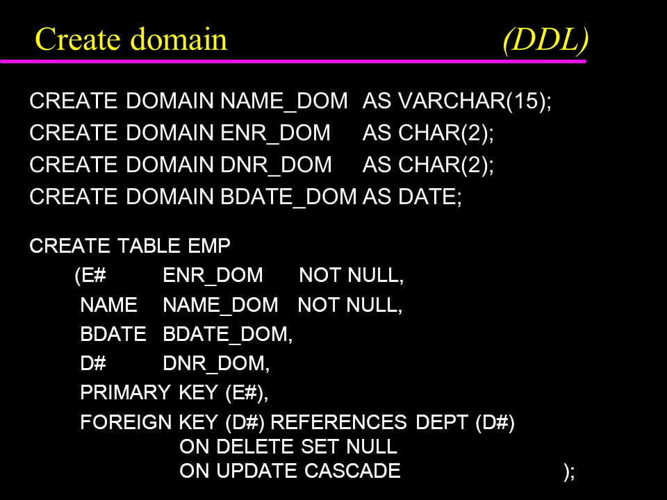 Create domain(DDL) CREATE DOMAIN NAME_DOMAS VARCHAR(15); CREATE DOMAIN ENR_DOMAS CHAR(2); CREATE DOMAIN DNR_DOMAS CHAR(2); CREATE DOMAIN BDATE_DOMAS DATE; CREATE TABLE EMP (E#ENR_DOM NOT NULL, NAMENAME_DOM NOT NULL, BDATEBDATE_DOM, D# DNR_DOM, PRIMARY KEY (E#), FOREIGN KEY (D#) REFERENCES DEPT (D#) ON DELETE SET NULL ON UPDATE CASCADE);