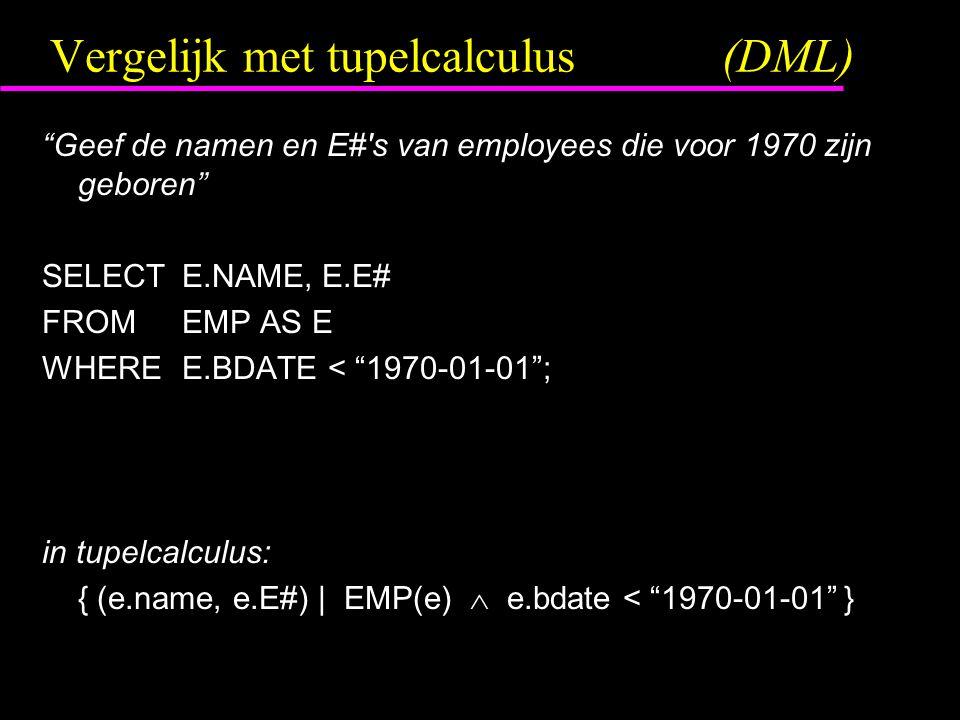 """Vergelijk met tupelcalculus(DML) """"Geef de namen en E#'s van employees die voor 1970 zijn geboren"""" SELECTE.NAME, E.E# FROMEMP AS E WHEREE.BDATE < """"1970"""