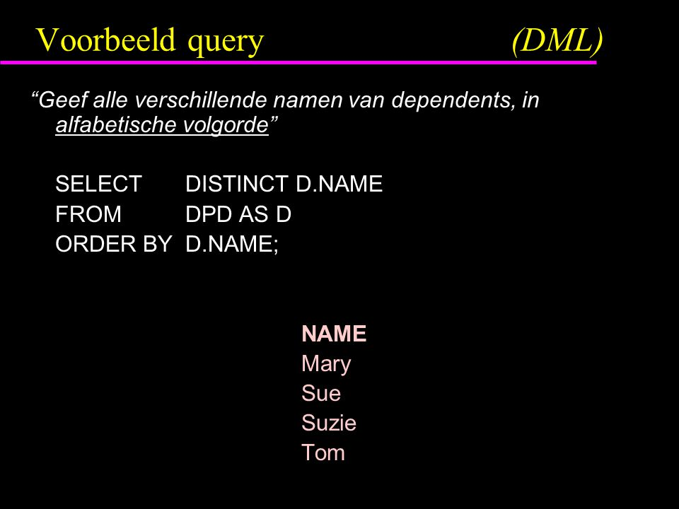 Voorbeeld query(DML) Geef alle verschillende namen van dependents, in alfabetische volgorde SELECTDISTINCT D.NAME FROMDPD AS D ORDER BYD.NAME; NAME Mary Sue Suzie Tom