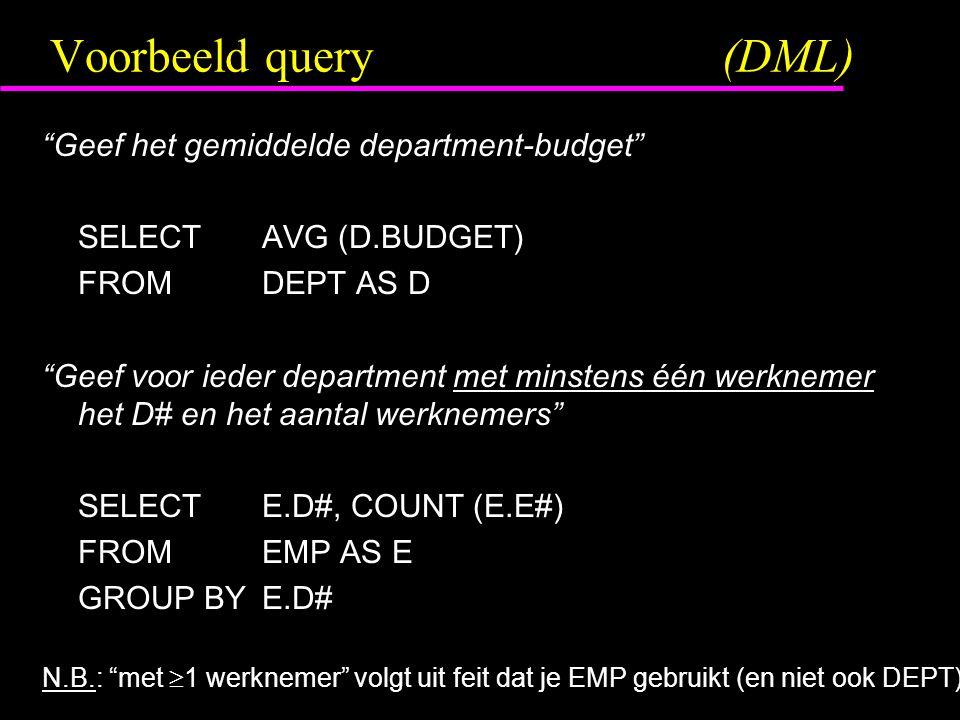 """Voorbeeld query(DML) """"Geef het gemiddelde department-budget"""" SELECTAVG (D.BUDGET) FROMDEPT AS D """"Geef voor ieder department met minstens één werknemer"""