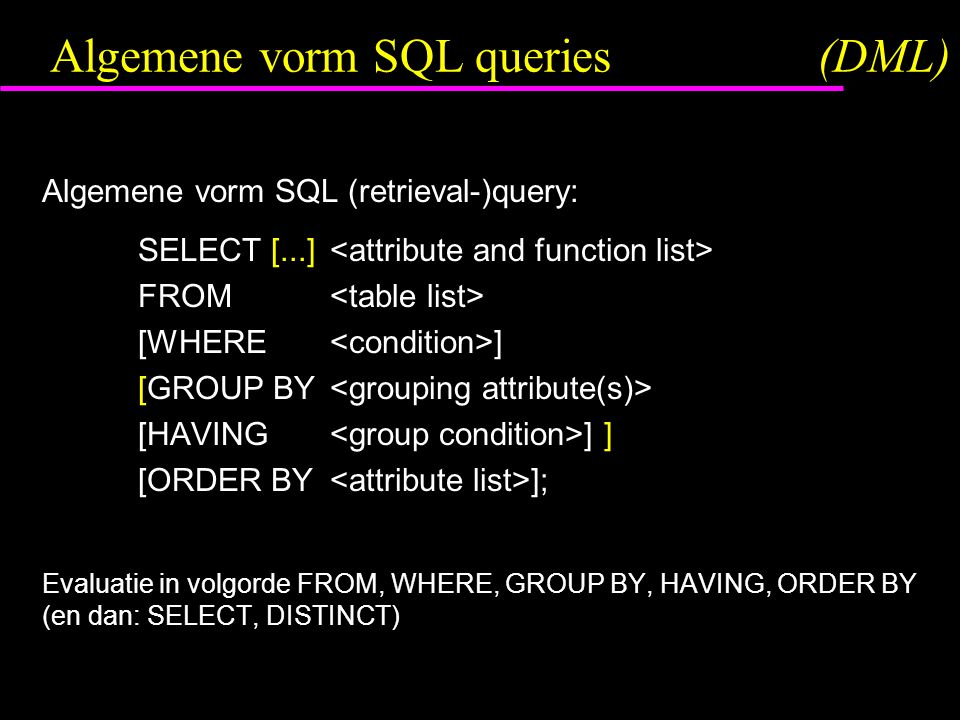 Algemene vorm SQL queries(DML) Algemene vorm SQL (retrieval-)query: SELECT [...] FROM [WHERE ] [GROUP BY [HAVING ] ] [ORDER BY ]; Evaluatie in volgorde FROM, WHERE, GROUP BY, HAVING, ORDER BY (en dan: SELECT, DISTINCT)
