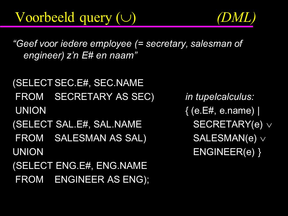 Voorbeeld query (  )(DML) Geef voor iedere employee (= secretary, salesman of engineer) z'n E# en naam (SELECTSEC.E#, SEC.NAME FROM SECRETARY AS SEC)in tupelcalculus: UNION{ (e.E#, e.name) | (SELECT SAL.E#, SAL.NAME SECRETARY(e)  FROMSALESMAN AS SAL) SALESMAN(e)  UNION ENGINEER(e) } (SELECT ENG.E#, ENG.NAME FROMENGINEER AS ENG);