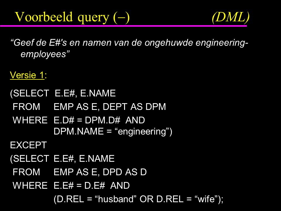 Voorbeeld query (  )(DML) Geef de E# s en namen van de ongehuwde engineering- employees Versie 1: (SELECT E.E#, E.NAME FROM EMP AS E, DEPT AS DPM WHERE E.D# = DPM.D# AND DPM.NAME = engineering ) EXCEPT (SELECT E.E#, E.NAME FROM EMP AS E, DPD AS D WHERE E.E# = D.E# AND (D.REL = husband OR D.REL = wife );
