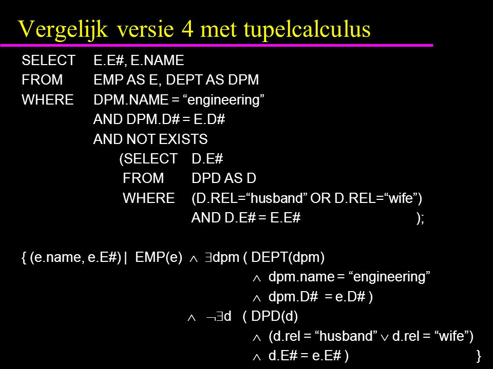Vergelijk versie 4 met tupelcalculus SELECTE.E#, E.NAME FROMEMP AS E, DEPT AS DPM WHEREDPM.NAME = engineering AND DPM.D# = E.D# AND NOT EXISTS (SELECTD.E# FROMDPD AS D WHERE(D.REL= husband OR D.REL= wife ) AND D.E# = E.E#); { (e.name, e.E#) | EMP(e)   dpm ( DEPT(dpm)  dpm.name = engineering  dpm.D# = e.D# )   d ( DPD(d)  (d.rel = husband  d.rel = wife )  d.E# = e.E# ) }