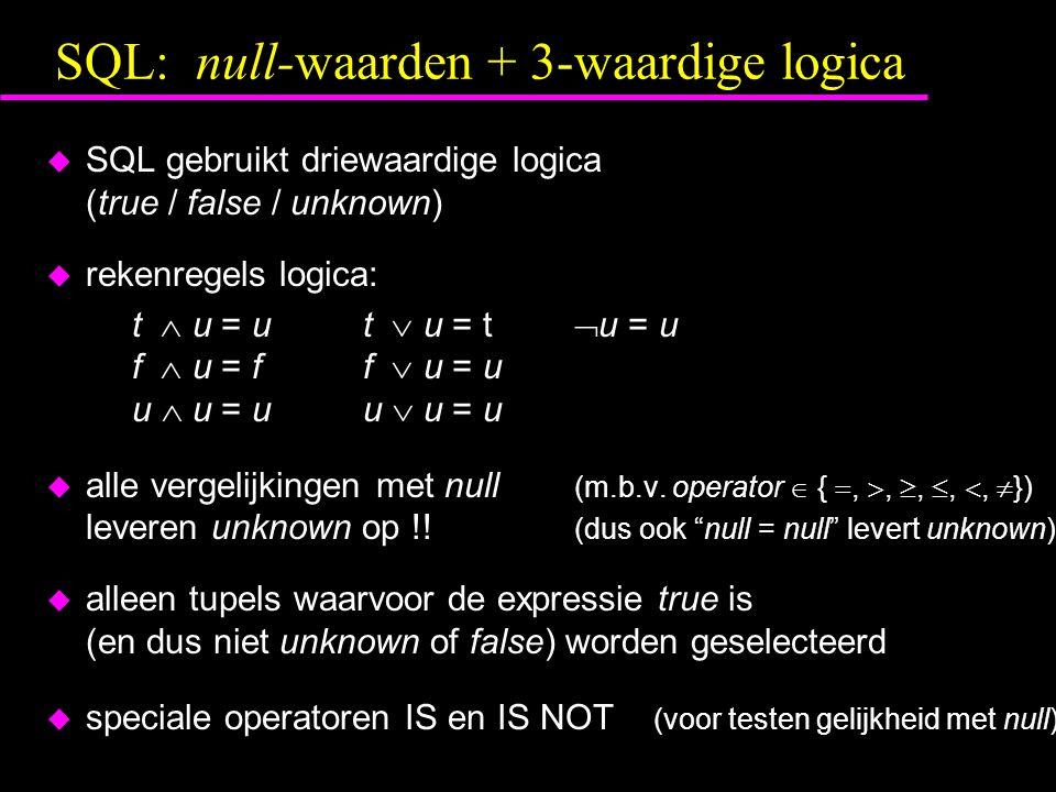 SQL: null-waarden + 3-waardige logica  SQL gebruikt driewaardige logica (true / false / unknown)  rekenregels logica: t  u = ut  u = t  u = u f 