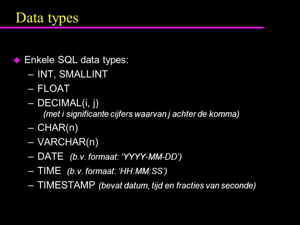 Data types  Enkele SQL data types: –INT, SMALLINT –FLOAT –DECIMAL(i, j) (met i significante cijfers waarvan j achter de komma) –CHAR(n) –VARCHAR(n) –