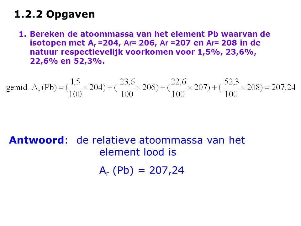 1.2.2 Opgaven 1.Bereken de atoommassa van het element Pb waarvan de isotopen met A r = 204, Ar= 206, Ar = 207 en Ar= 208 in de natuur respectievelijk