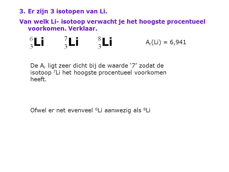 3.Er zijn 3 isotopen van Li. Van welk Li- isotoop verwacht je het hoogste procentueel voorkomen. Verklaar. A r (Li) = 6,941 De A r ligt zeer dicht bij