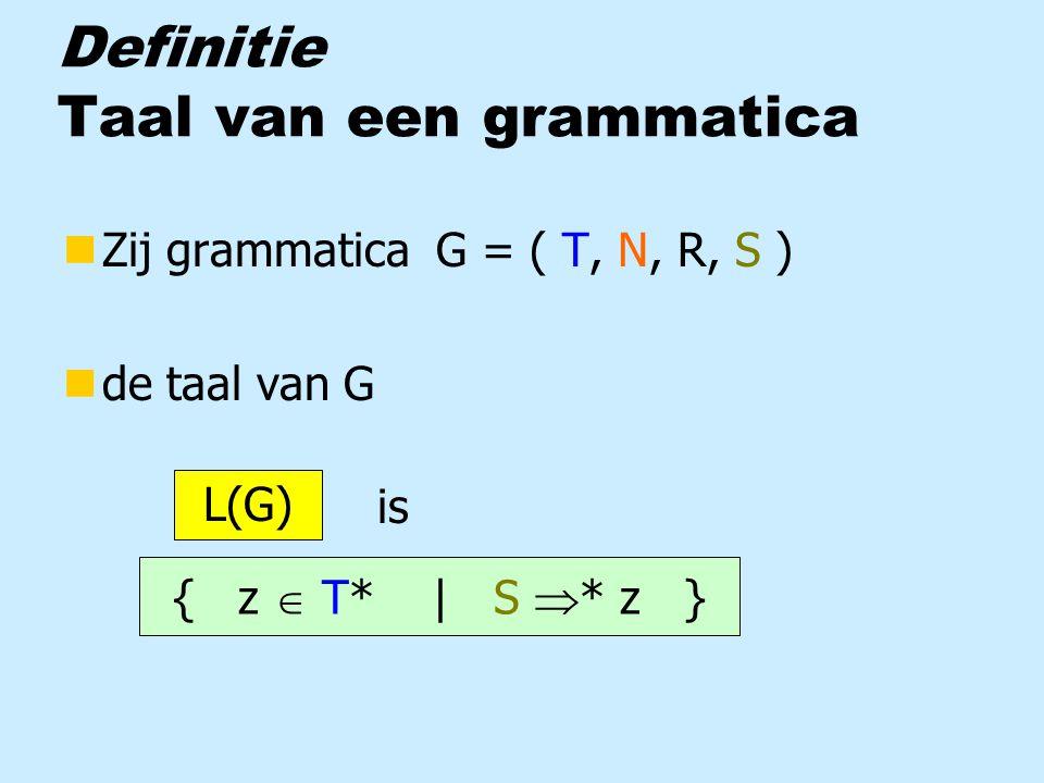 Definitie Taal van een grammatica nZij grammatica G = ( T, N, R, S ) nde taal van G is { z  T* | S  * z } L(G)