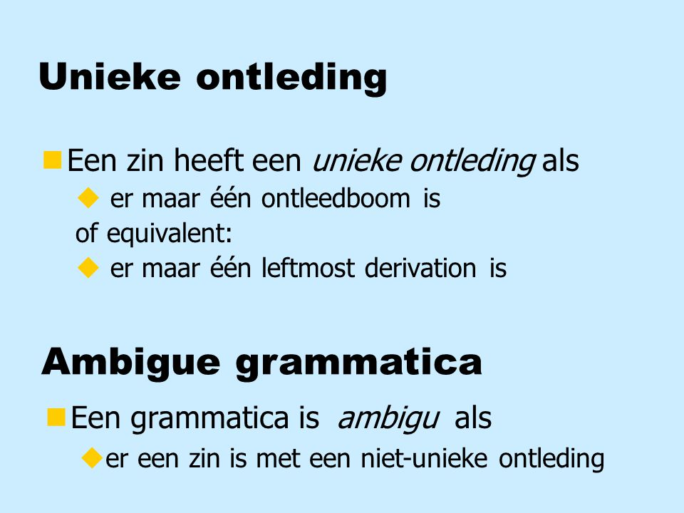 Unieke ontleding nEen zin heeft een unieke ontleding als u er maar één ontleedboom is of equivalent: u er maar één leftmost derivation is Ambigue grammatica nEen grammatica is ambigu als uer een zin is met een niet-unieke ontleding
