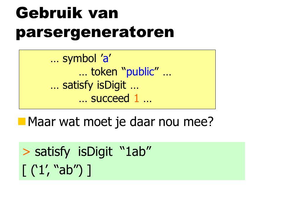 """Gebruik van parsergeneratoren nMaar wat moet je daar nou mee? … symbol 'a' … token """"public"""" … … satisfy isDigit … … succeed 1 … > satisfy isDigit """"1ab"""