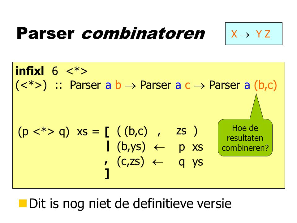 Parser combinatoren X  Y Z infixl 6 ( ) :: Parser a b  Parser a c  Parser a (b,c) (p q) xs = p xs q ys (b,ys)  [|,][|,] (c,zs)  (, ) (b,c) zs nDi