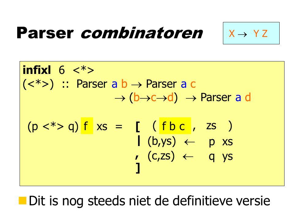 infixl 6 ( ) :: Parser a b  Parser a c  Parser a (b,c) Parser combinatoren X  Y Z infixl 6 ( ) :: Parser a b  Parser a c  (b  c  d)  Parser a