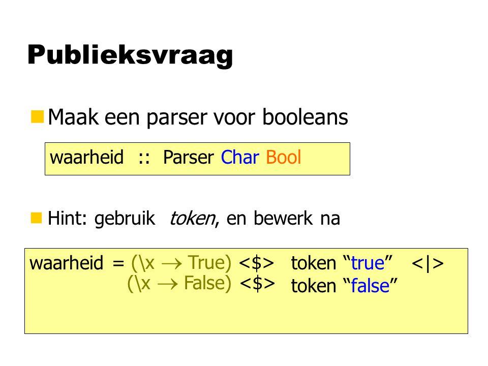 """Publieksvraag nMaak een parser voor booleans waarheid :: Parser Char Bool nHint: gebruik token, en bewerk na waarheid = token """"true"""" token """"false"""" (\x"""