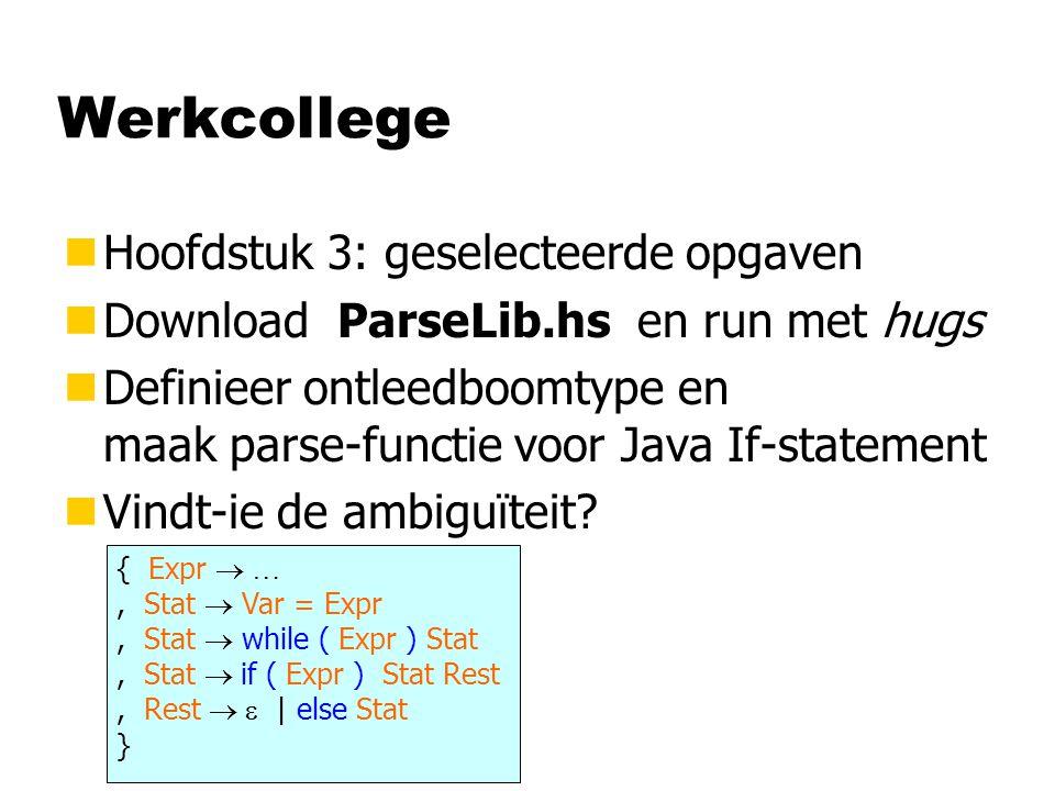 Werkcollege nHoofdstuk 3: geselecteerde opgaven nDownload ParseLib.hs en run met hugs nDefinieer ontleedboomtype en maak parse-functie voor Java If-st