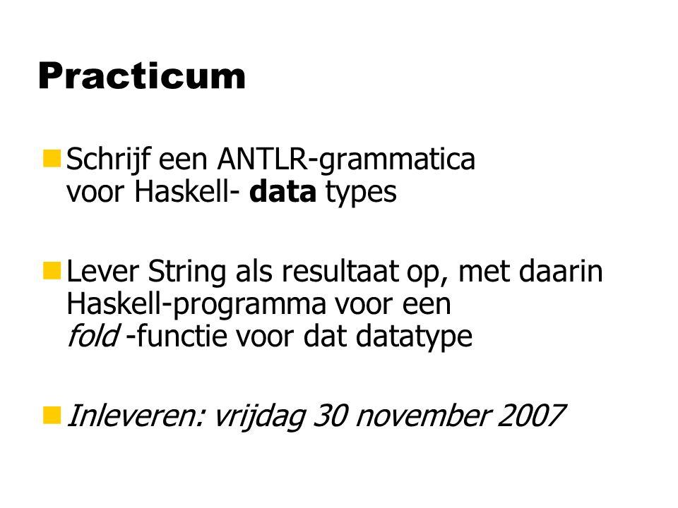Practicum nSchrijf een ANTLR-grammatica voor Haskell- data types nLever String als resultaat op, met daarin Haskell-programma voor een fold -functie v